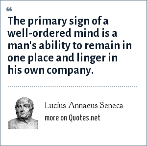 Lucius Annaeus Seneca: The primary sign of a well-ordered mind is a man's ability to remain in one place and linger in his own company.