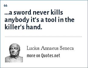 Lucius Annaeus Seneca: ...a sword never kills anybody it's a tool in the killer's hand. From Ad Lucilium Epistulae Morales, Letters to Lucilius on Morals, Letter 87, c.63-65