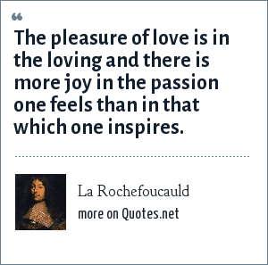 La Rochefoucauld: The pleasure of love is in the loving and there is more joy in the passion one feels than in that which one inspires.