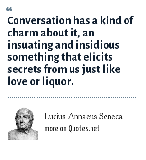 Lucius Annaeus Seneca: Conversation has a kind of charm about it, an insuating and insidious something that elicits secrets from us just like love or liquor.