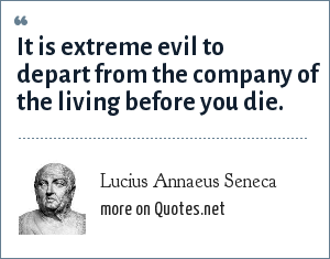 Lucius Annaeus Seneca: It is extreme evil to depart from the company of the living before you die.