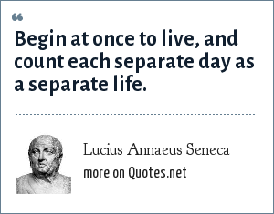 Lucius Annaeus Seneca: Begin at once to live, and count each separate day as a separate life.