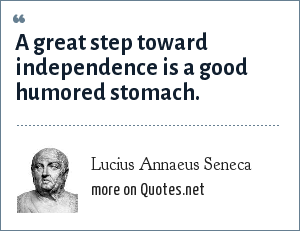 Lucius Annaeus Seneca: A great step toward independence is a good humored stomach.