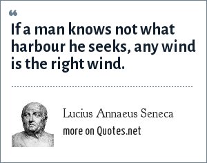 Lucius Annaeus Seneca: If a man knows not what harbour he seeks, any wind is the right wind.