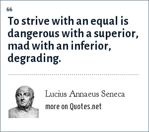 Lucius Annaeus Seneca: To strive with an equal is dangerous with a superior, mad with an inferior, degrading.