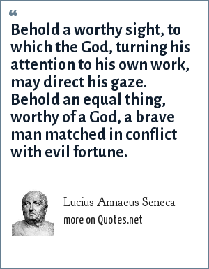 Lucius Annaeus Seneca: Behold a worthy sight, to which the God, turning his attention to his own work, may direct his gaze. Behold an equal thing, worthy of a God, a brave man matched in conflict with evil fortune.