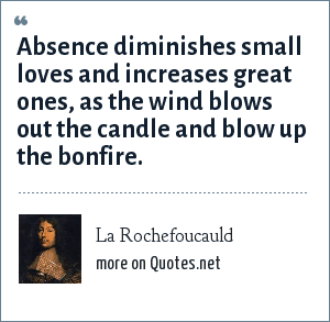 La Rochefoucauld: Absence diminishes small loves and increases great ones, as the wind blows out the candle and blow up the bonfire.