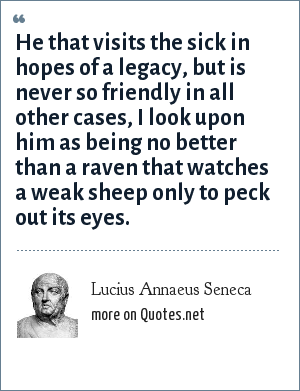 Lucius Annaeus Seneca: He that visits the sick in hopes of a legacy, but is never so friendly in all other cases, I look upon him as being no better than a raven that watches a weak sheep only to peck out its eyes.