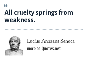 Lucius Annaeus Seneca: All cruelty springs from weakness.