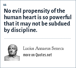 Lucius Annaeus Seneca: No evil propensity of the human heart is so powerful that it may not be subdued by discipline.