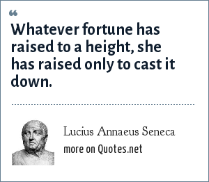 Lucius Annaeus Seneca: Whatever fortune has raised to a height, she has raised only to cast it down.