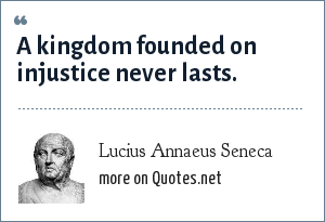Lucius Annaeus Seneca: A kingdom founded on injustice never lasts.
