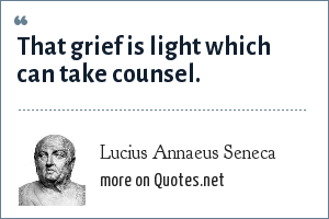 Lucius Annaeus Seneca: That grief is light which can take counsel.