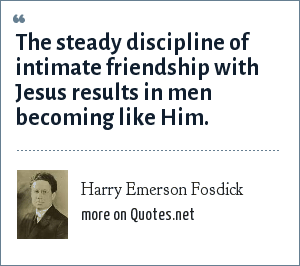 Harry Emerson Fosdick: The steady discipline of intimate friendship with Jesus results in men becoming like Him.