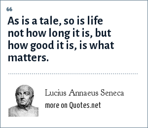 Lucius Annaeus Seneca: As is a tale, so is life not how long it is, but how good it is, is what matters.