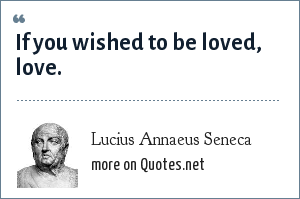 Lucius Annaeus Seneca: If you wished to be loved, love.
