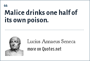 Lucius Annaeus Seneca: Malice drinks one half of its own poison.