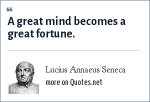 Lucius Annaeus Seneca: A great mind becomes a great fortune.