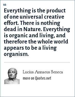 Lucius Annaeus Seneca: Everything is the product of one universal creative effort. There is nothing dead in Nature. Everything is organic and living, and therefore the whole world appears to be a living organism.
