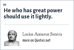 Lucius Annaeus Seneca: He who has great power should use it lightly.