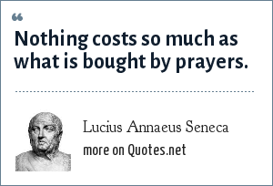 Lucius Annaeus Seneca: Nothing costs so much as what is bought by prayers.