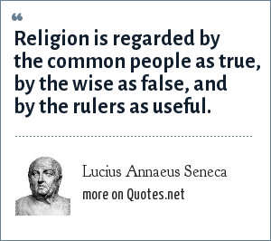 Lucius Annaeus Seneca: Religion is regarded by the common people as true, by the wise as false, and by the rulers as useful.