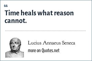 Lucius Annaeus Seneca: Time heals what reason cannot.