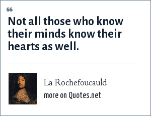 La Rochefoucauld: Not all those who know their minds know their hearts as well.