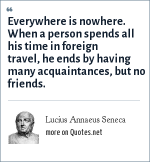 Lucius Annaeus Seneca: Everywhere is nowhere. When a person spends all his time in foreign travel, he ends by having many acquaintances, but no friends.
