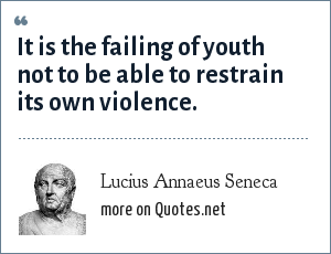 Lucius Annaeus Seneca: It is the failing of youth not to be able to restrain its own violence.