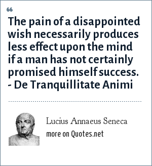 Lucius Annaeus Seneca: The pain of a disappointed wish necessarily produces less effect upon the mind if a man has not certainly promised himself success. - De Tranquillitate Animi