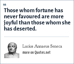 Lucius Annaeus Seneca: Those whom fortune has never favoured are more joyful than those whom she has deserted. - De Tranquillitate Animi