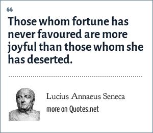 Lucius Annaeus Seneca: Those whom fortune has never favoured are more joyful than those whom she has deserted. - De Tranquillitate Animi