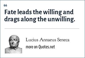 Lucius Annaeus Seneca: Fate leads the willing and drags along the unwilling. - Epistulae ad Lucilium