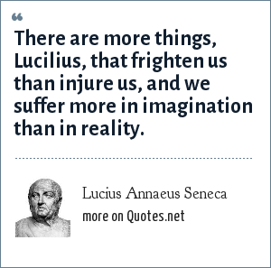 Lucius Annaeus Seneca: There are more things, Lucilius, that frighten us than injure us, and we suffer more in imagination than in reality. - Epistulae ad Lucilium