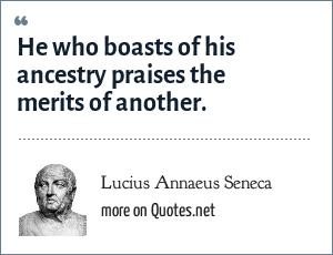 Lucius Annaeus Seneca: He who boasts of his ancestry praises the merits of another. - Hercules Furens