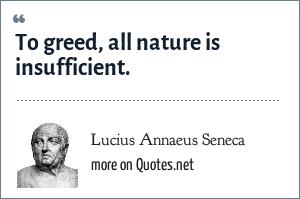 Lucius Annaeus Seneca: To greed, all nature is insufficient. - Hercules Oetaeus