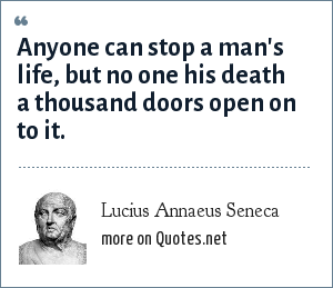 Lucius Annaeus Seneca: Anyone can stop a man's life, but no one his death a thousand doors open on to it. - Phoenissae