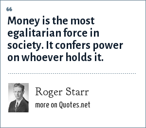 Roger Starr: Money is the most egalitarian force in society. It confers power on whoever holds it.