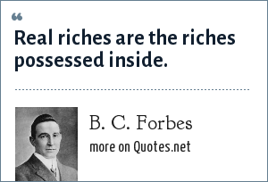 B. C. Forbes: Real riches are the riches possessed inside.