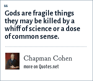 Chapman Cohen: Gods are fragile things they may be killed by a whiff of science or a dose of common sense.