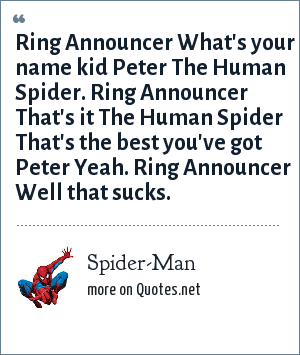 Spider-Man: Ring Announcer What's your name kid Peter The Human Spider. Ring Announcer That's it The Human Spider That's the best you've got Peter Yeah. Ring Announcer Well that sucks.