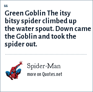 Spider-Man: Green Goblin The itsy bitsy spider climbed up the water spout. Down came the Goblin and took the spider out.