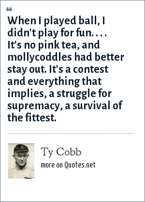 Ty Cobb: When I played ball, I didn't play for fun. . . . It's no pink tea, and mollycoddles had better stay out. It's a contest and everything that implies, a struggle for supremacy, a survival of the fittest.