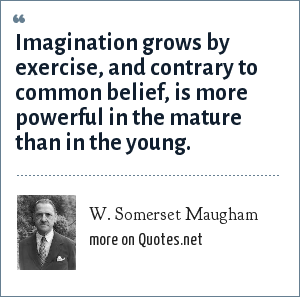 W. Somerset Maugham: Imagination grows by exercise, and contrary to common belief, is more powerful in the mature than in the young.