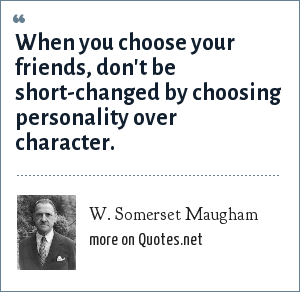 W. Somerset Maugham: When you choose your friends, don't be short-changed by choosing personality over character.
