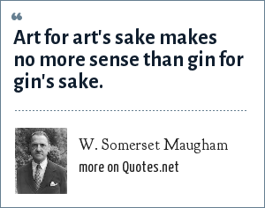 W. Somerset Maugham: Art for art's sake makes no more sense than gin for gin's sake.