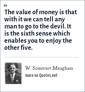 W. Somerset Maugham: The value of money is that with it we can tell any man to go to the devil. It is the sixth sense which enables you to enjoy the other five.