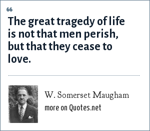 W. Somerset Maugham: The great tragedy of life is not that men perish, but that they cease to love.