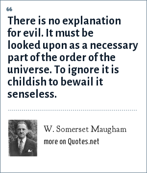 W. Somerset Maugham: There is no explanation for evil. It must be looked upon as a necessary part of the order of the universe. To ignore it is childish to bewail it senseless.